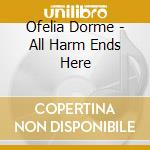 ALL HARM ENDS HERE                        cd musicale di Dorme Ofelia