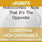 Hobocombo - Now That It's The Opposite cd musicale di Hobocombo