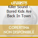 Killer Sound - Bored Kids Are Back In Town cd musicale di Sound Killer