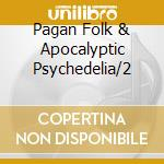 PAGAN FOLK & APOCALYPTIC PSYCHEDELIA/2    cd musicale di Artisti Vari