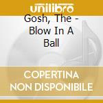 Gosh, The - Blow In A Ball cd musicale di The Gosh