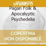 PAGAN FOLK & APOCALYPTIC PSYCHEDELIA      cd musicale di Artisti Vari