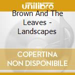 LANDSCAPES                                cd musicale di BROWN AND THE LEAVES