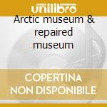 Arctic museum & repaired museum cd musicale