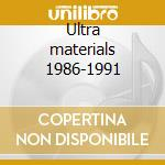 Ultra materials 1986-1991 cd musicale
