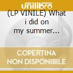 (LP VINILE) What i did on my summer holidays lp vinile