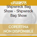 Shipwreck Bag Show - Shipwreck Bag Show cd musicale di Shipwreck bag show