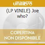 (LP VINILE) Joe who? lp vinile
