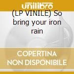 (LP VINILE) So bring your iron rain lp vinile