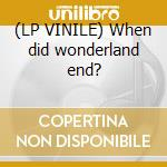 (LP VINILE) When did wonderland end? lp vinile
