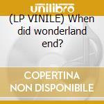 (LP VINILE) When did wonderland end? lp vinile