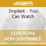 Implant - You Can Watch cd musicale di Implant