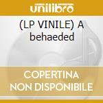 (LP VINILE) A behaeded lp vinile