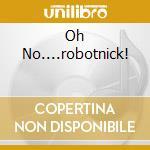 OH NO....ROBOTNICK! cd musicale di ROBOTNICK ALEXANDER