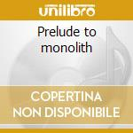 Prelude to monolith cd musicale