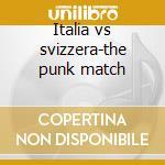 Italia vs svizzera-the punk match cd musicale