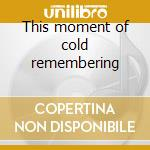 This moment of cold remembering cd musicale