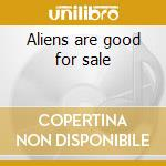Aliens are good for sale cd musicale