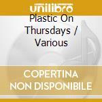 Various Artists - Plastic On Thursdays cd musicale di Artisti Vari
