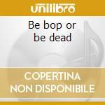 Be bop or be dead cd musicale