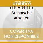 (LP VINILE) Archaische arbeiten lp vinile