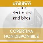 ...for electronics and birds cd musicale