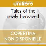 Tales of the newly bereaved cd musicale
