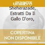 SHEHERAZADE, ESTRATTI DA IL GALLO D'ORO, cd musicale di Rimsky korsakov niko