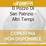 Il Pozzo Di San Patrizio - Altri Tempi cd musicale