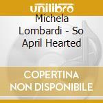 Michela Lombardi - So April Hearted cd musicale di LOMBARDI MICHELA