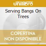 SERVING BANGS ON TREES cd musicale di NOT ME
