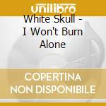 White Skull - I Won't Burn Alone cd musicale