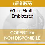 White Skull - Embittered cd musicale