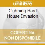 CLUBBING HARD HOUSE INVASION cd musicale di ARTISTI VARI
