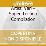 Artisti Vari - Super Techno Compilation cd musicale di ARTISTI VARI