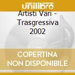 Artisti Vari - Trasgressiva 2002 cd musicale di ARTISTI VARI