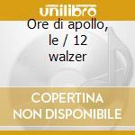 Ore di apollo, le / 12 walzer cd musicale di Vittorio Giuliani