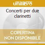 Concerti per due clarinetti cd musicale di Artisti Vari