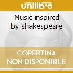 Music inspired by shakespeare cd musicale di Artisti Vari