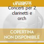Concerti per 2 clarinetti e orch cd musicale di Artisti Vari