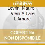 Levrini Mauro - Vieni A Fare L'Amore cd musicale di LEVRINI MAURO