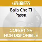 BALLA CHE TI PASSA                        cd musicale di ZINI & GLI ZETA