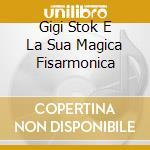 GIGI STOK E LA SUA MAGICA FISARMONICA cd musicale di GIGI STOK