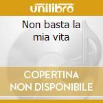 Non basta la mia vita cd musicale di Antonella & aurelio