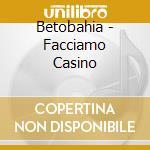 Betobahia - Facciamo Casino cd musicale di BETOBAHIA