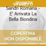Sandri Romana - E' Arrivata La Bella Biondina cd musicale di Romana Sandri