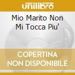 MIO MARITO NON MI TOCCA PIU' cd musicale di MUSIANI SABRINA