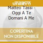Matteo Tassi - Oggi A Te Domani A Me cd musicale di TASSI MATTEO