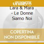 Lara & Mara - Le Donne Siamo Noi cd musicale di LARA & MARA