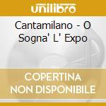 Cantamilano - O Sogna' L' Expo cd musicale di Cantamilano I